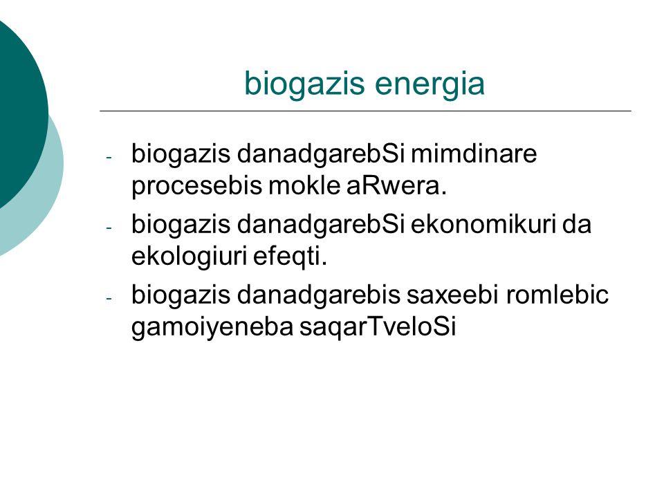 biogazis energia biogazis danadgarebSi mimdinare procesebis mokle aRwera. biogazis danadgarebSi ekonomikuri da ekologiuri efeqti.