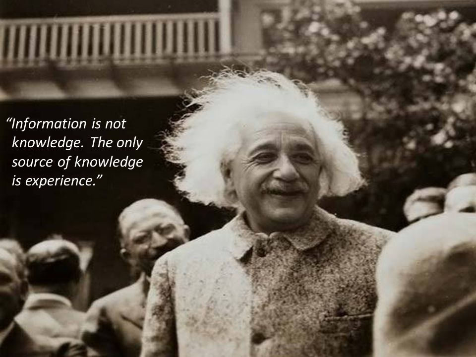 Information is not knowledge. The only source of knowledge is experience.