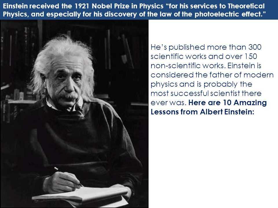 Einstein received the 1921 Nobel Prize in Physics for his services to Theoretical Physics, and especially for his discovery of the law of the photoelectric effect.