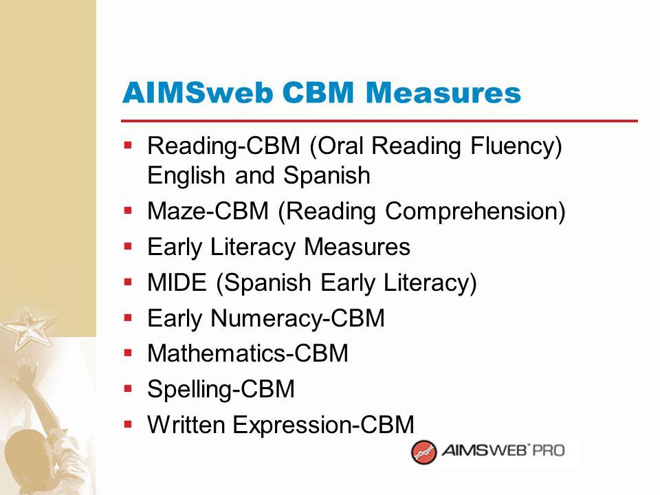 AIMSweb CBM Measures Reading-CBM (Oral Reading Fluency) English and Spanish. Maze-CBM (Reading Comprehension)