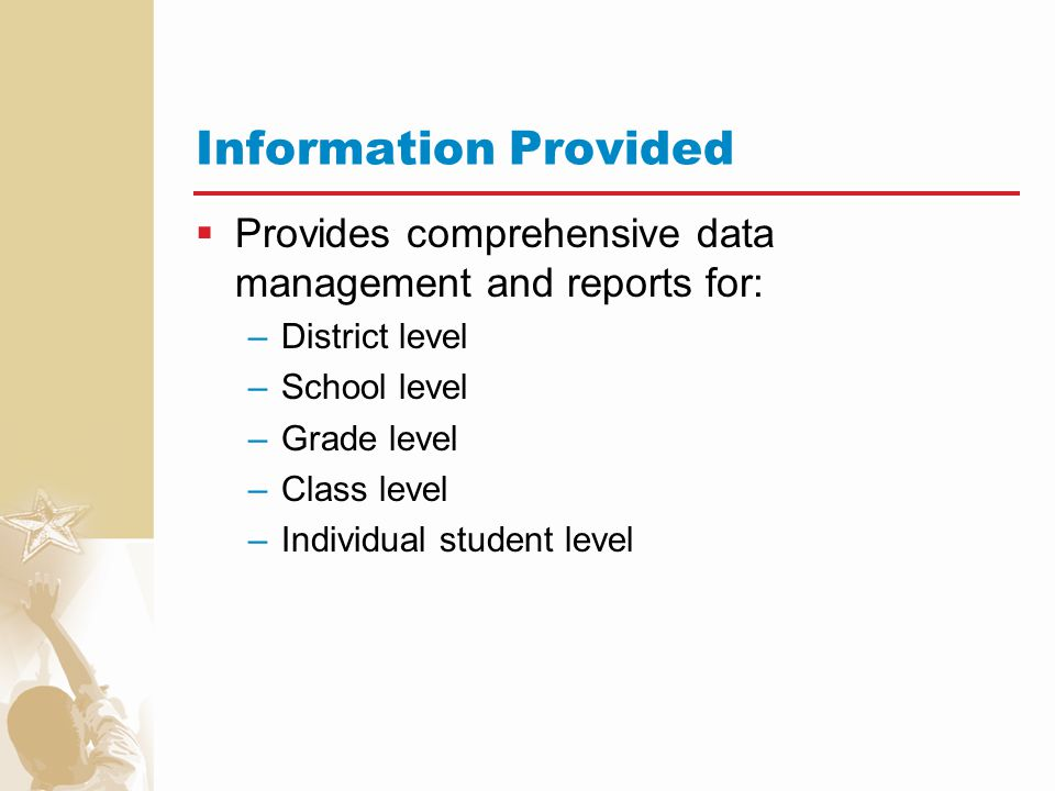 Information Provided Provides comprehensive data management and reports for: District level. School level.
