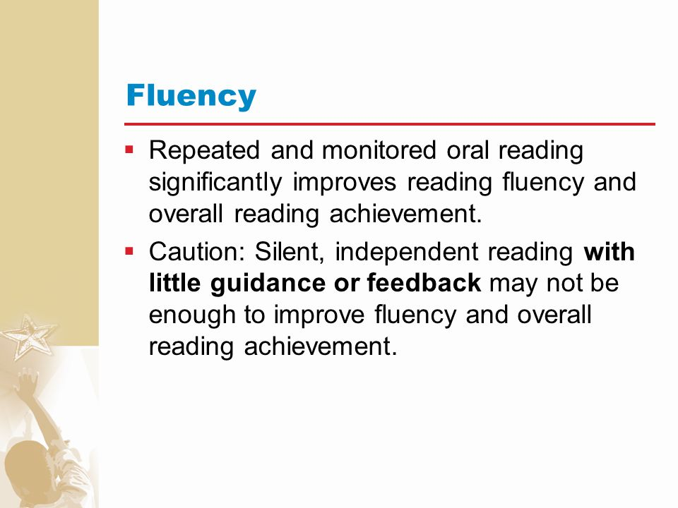 Fluency Repeated and monitored oral reading significantly improves reading fluency and overall reading achievement.