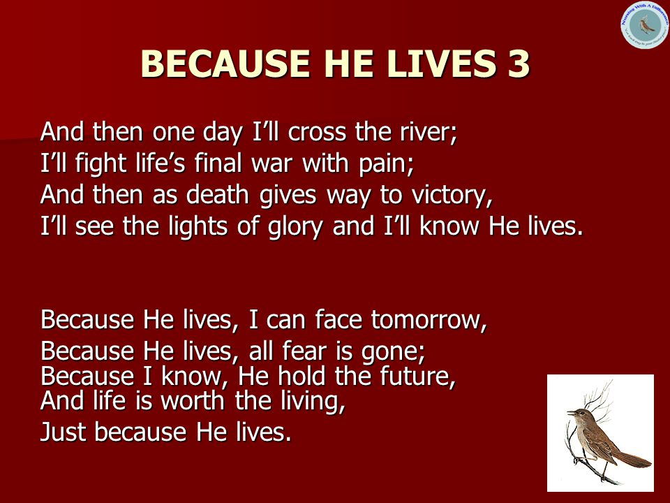 BECAUSE HE LIVES 3 And then one day I'll cross the river;