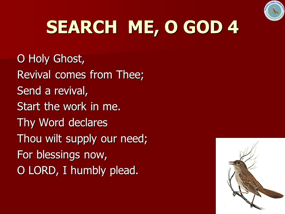 SEARCH ME, O GOD 4 O Holy Ghost, Revival comes from Thee;