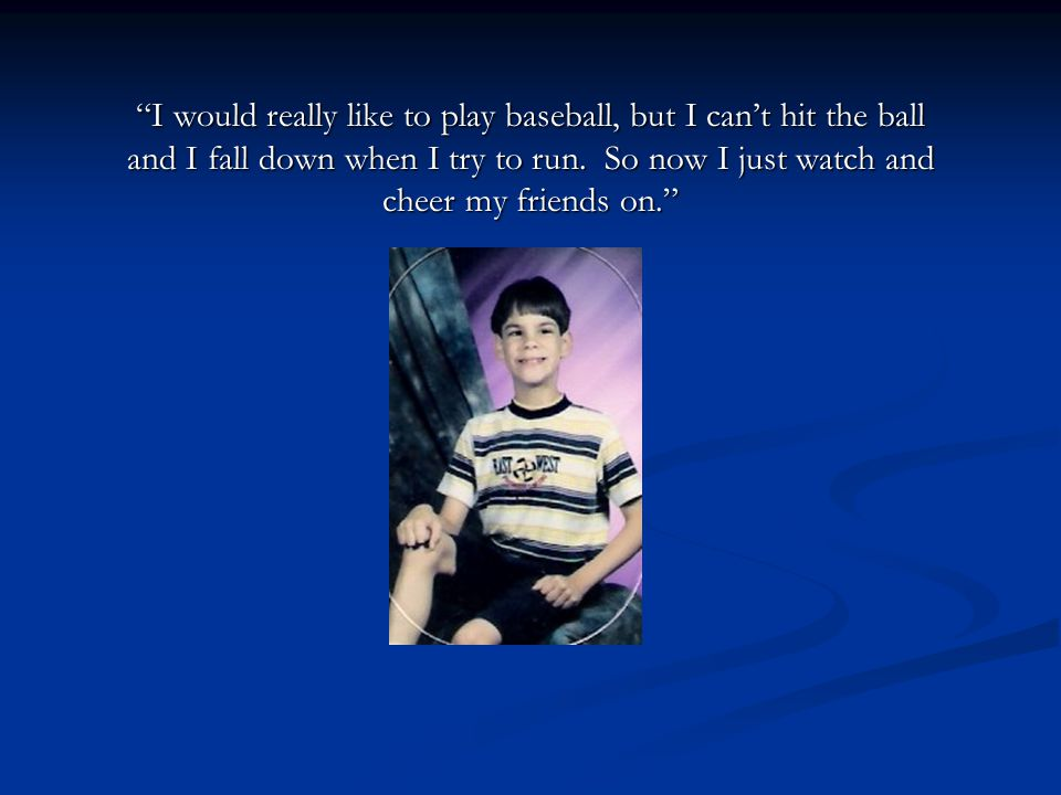 I would really like to play baseball, but I can't hit the ball and I fall down when I try to run.