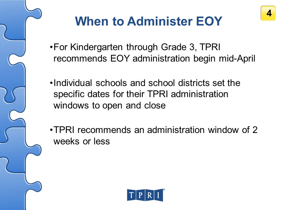 When to Administer EOY For Kindergarten through Grade 3, TPRI recommends EOY administration begin mid-April.
