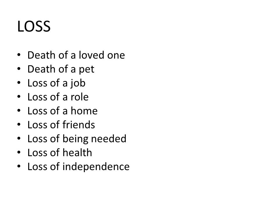 LOSS Death of a loved one Death of a pet Loss of a job Loss of a role