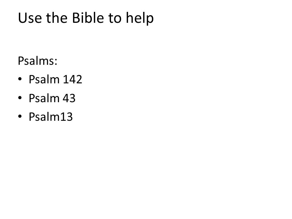 Use the Bible to help Psalms: Psalm 142 Psalm 43 Psalm13