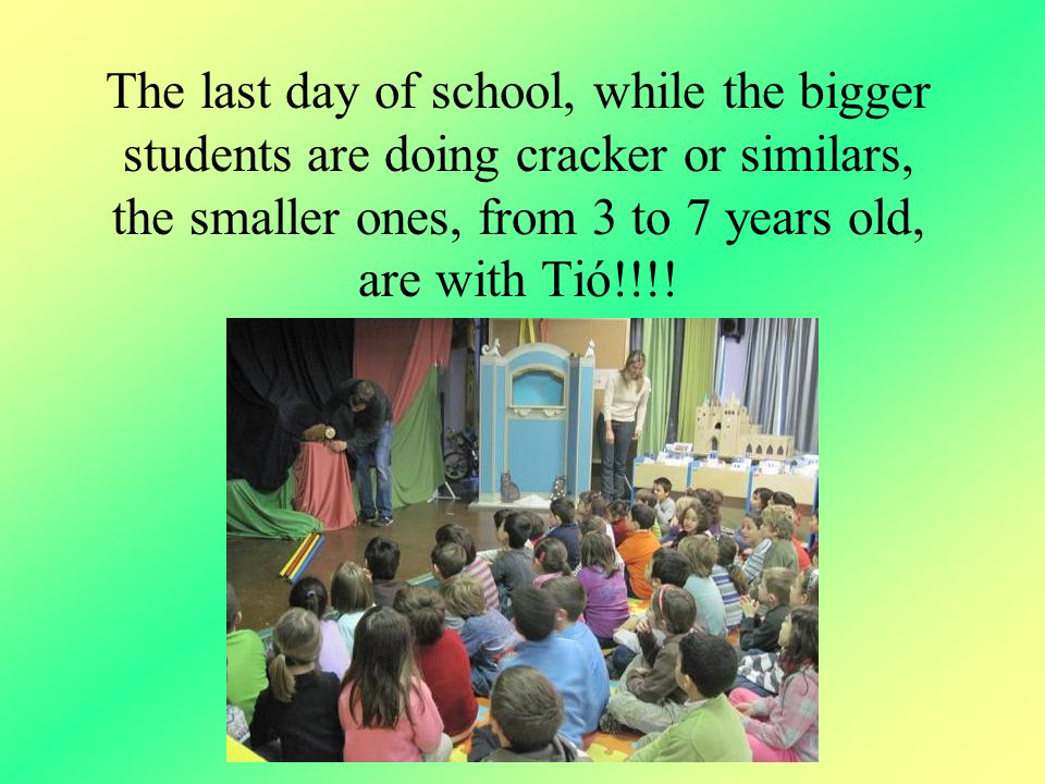 The last day of school, while the bigger students are doing cracker or similars, the smaller ones, from 3 to 7 years old, are with Tió!!!!