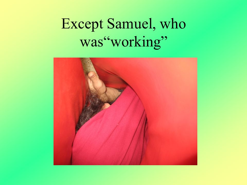 Except Samuel, who was working
