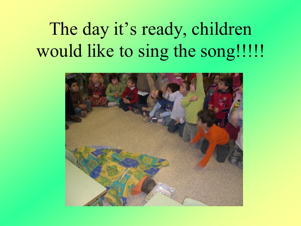 The day it's ready, children would like to sing the song!!!!!