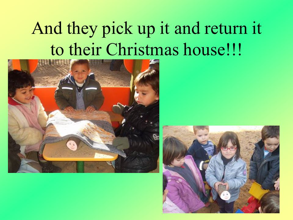And they pick up it and return it to their Christmas house!!!
