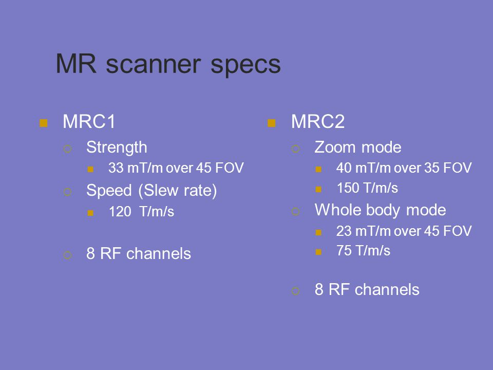 MR scanner specs MRC1 MRC2 Strength Speed (Slew rate) 8 RF channels