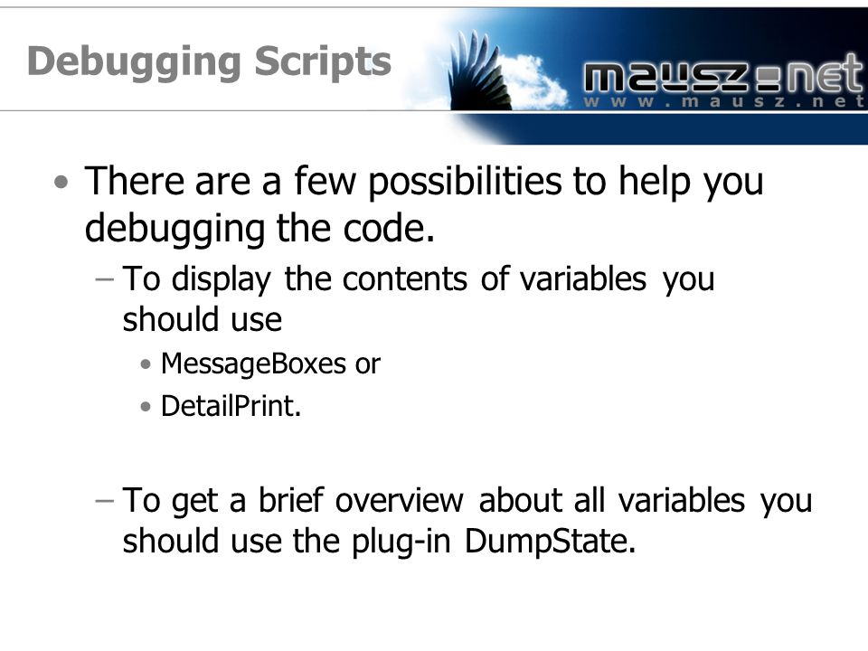 Debugging Scripts There are a few possibilities to help you debugging the code. To display the contents of variables you should use.