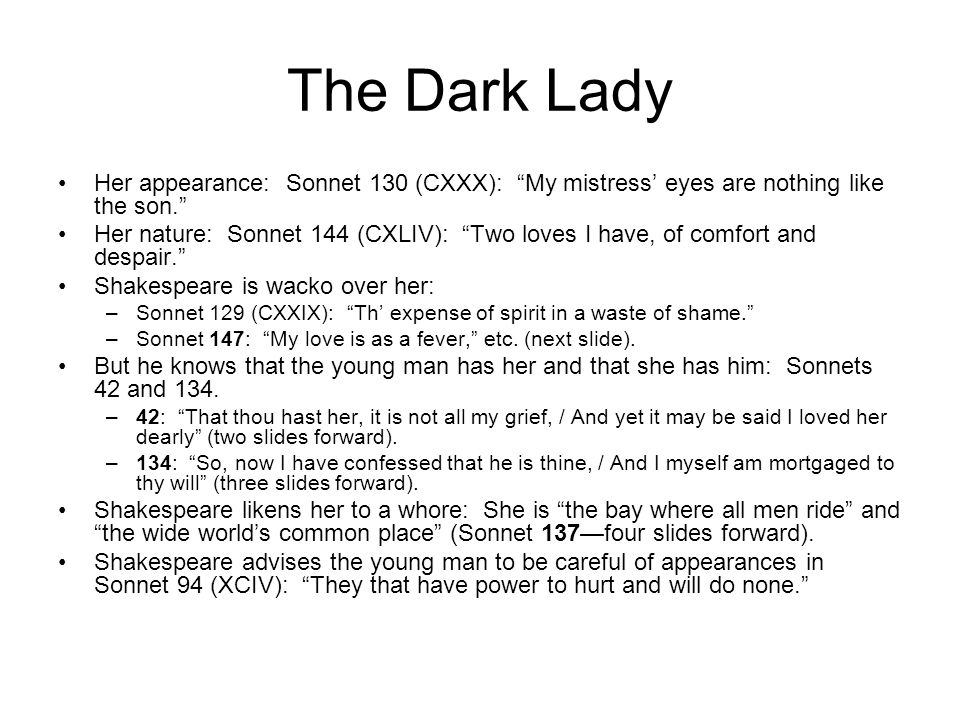 The Dark Lady Her appearance: Sonnet 130 (CXXX): My mistress' eyes are nothing like the son.