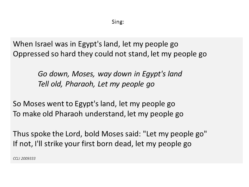 Sing: When Israel was in Egypt s land, let my people go Oppressed so hard they could not stand, let my people go.