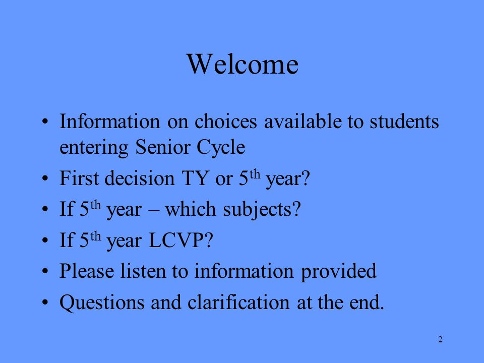 Welcome Information on choices available to students entering Senior Cycle. First decision TY or 5th year