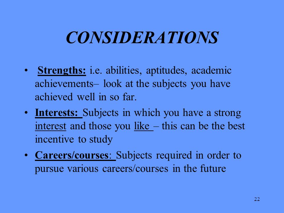 CONSIDERATIONS Strengths: i.e. abilities, aptitudes, academic achievements– look at the subjects you have achieved well in so far.