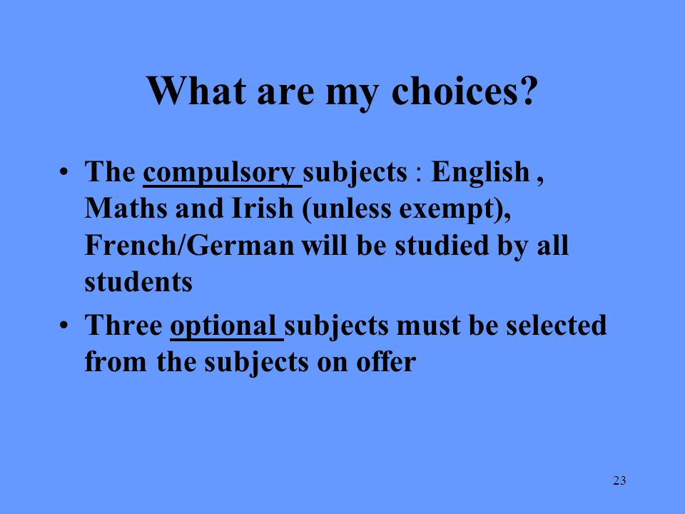 What are my choices The compulsory subjects : English , Maths and Irish (unless exempt), French/German will be studied by all students.
