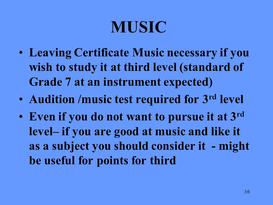 MUSIC Leaving Certificate Music necessary if you wish to study it at third level (standard of Grade 7 at an instrument expected)