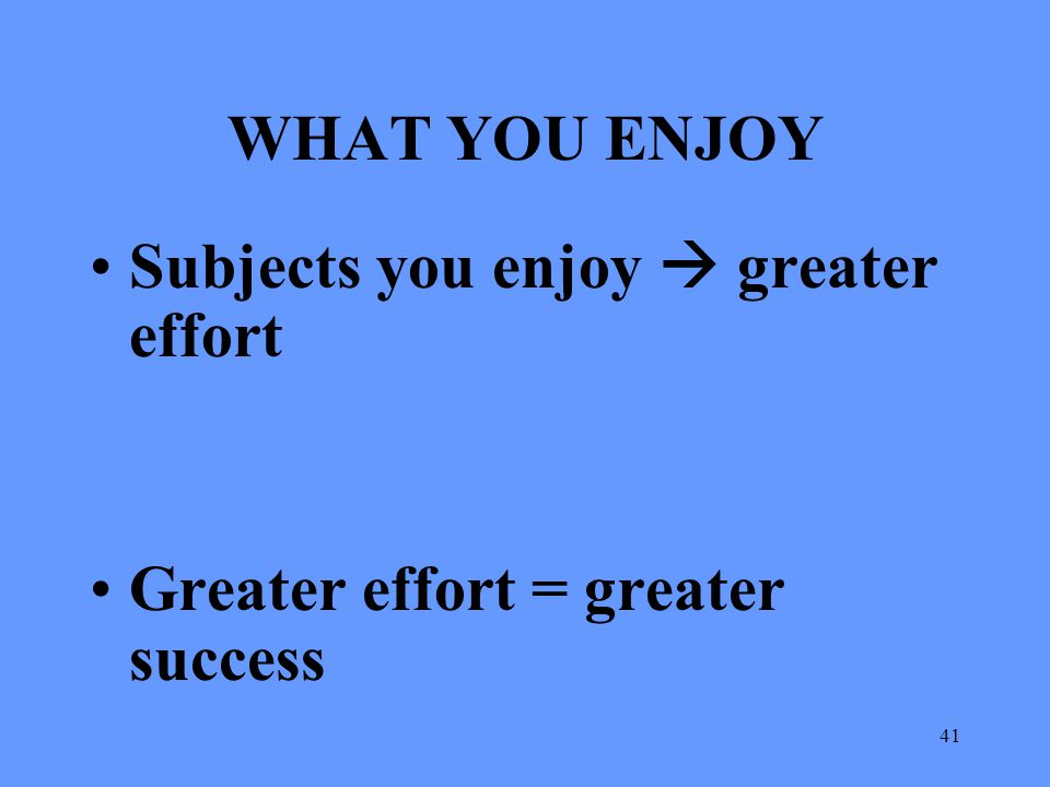 WHAT YOU ENJOY Subjects you enjoy  greater effort Greater effort = greater success