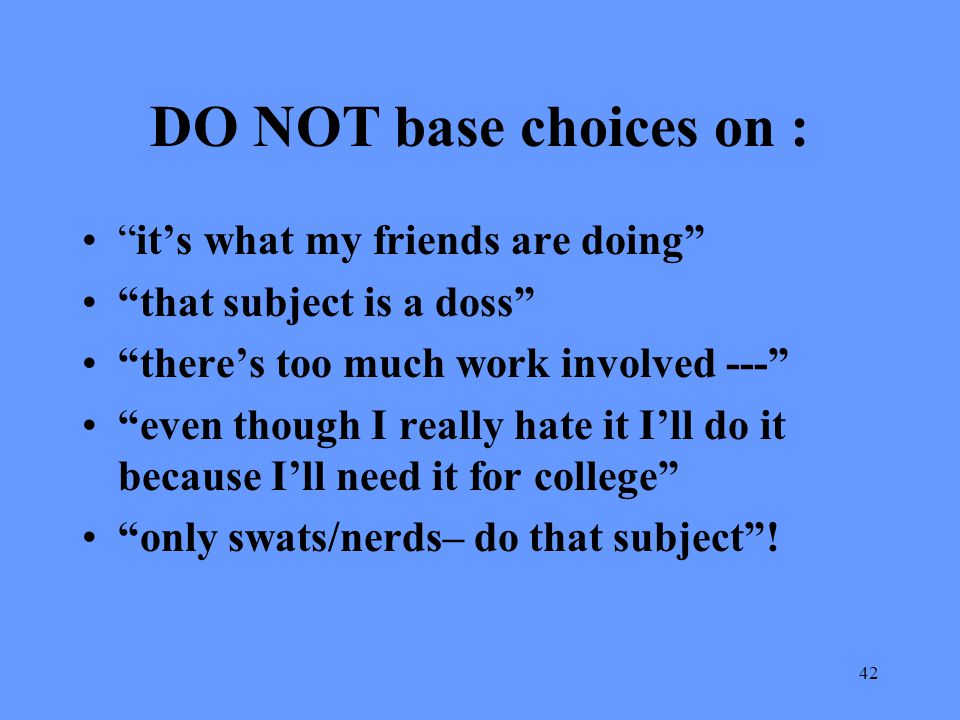 DO NOT base choices on : it's what my friends are doing