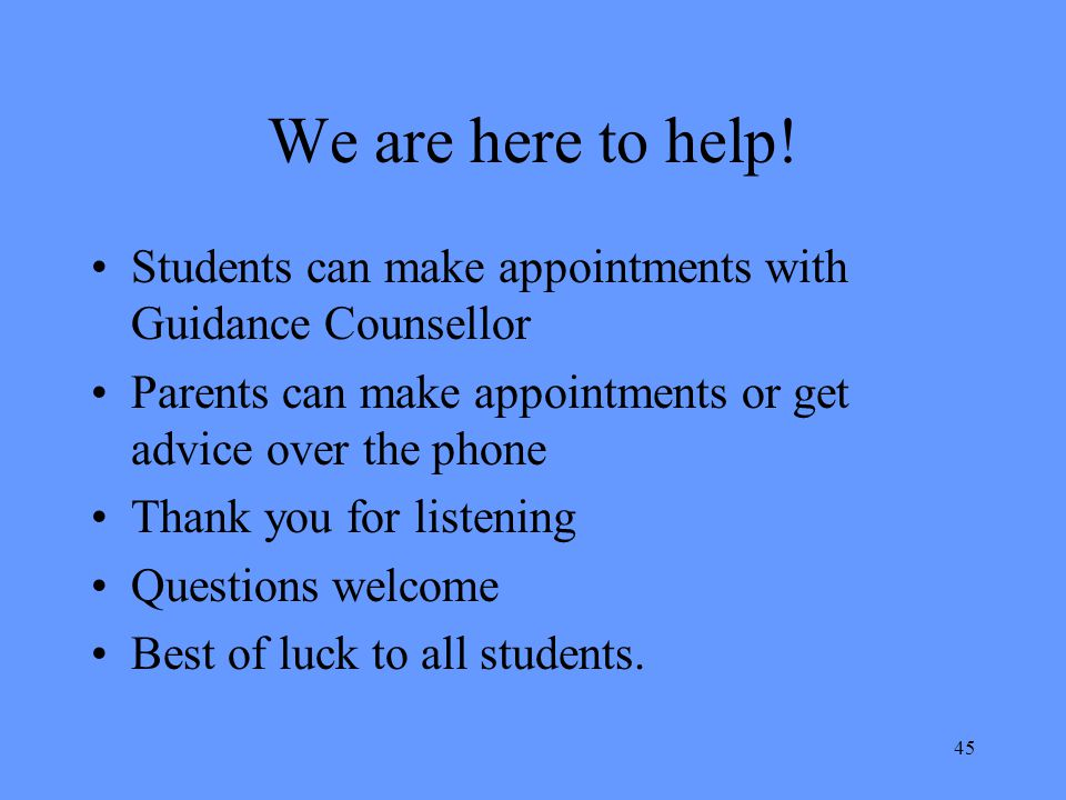 We are here to help! Students can make appointments with Guidance Counsellor. Parents can make appointments or get advice over the phone.