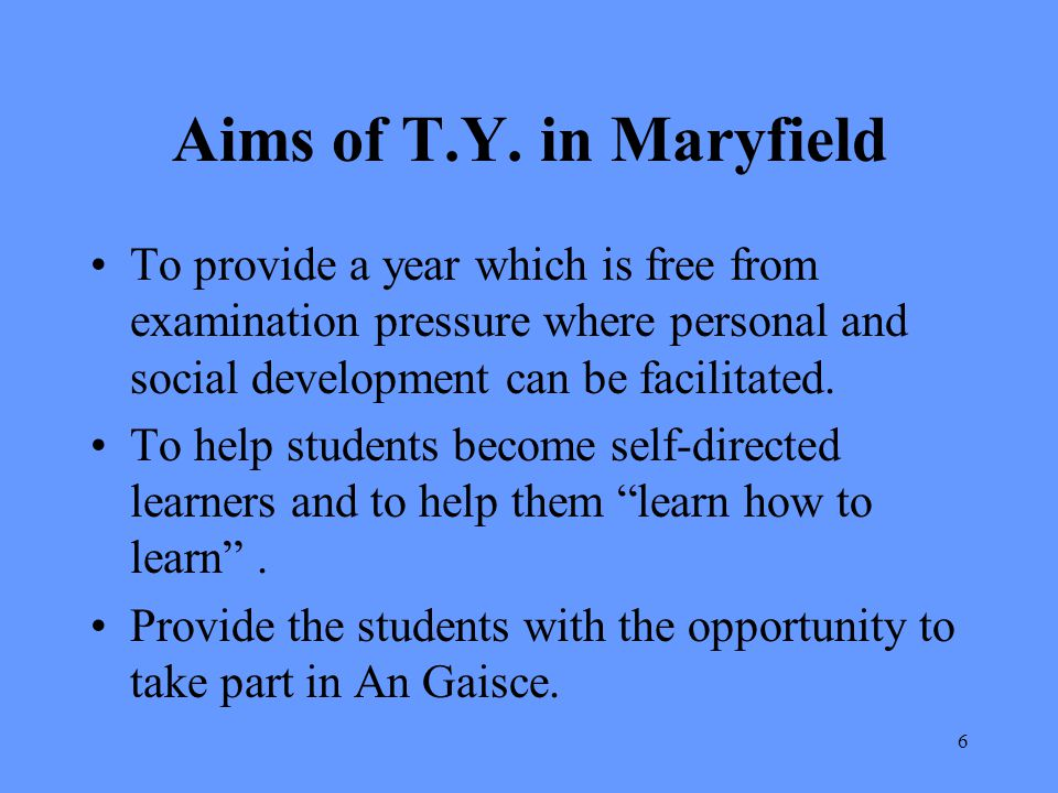 Aims of T.Y. in Maryfield To provide a year which is free from examination pressure where personal and social development can be facilitated.