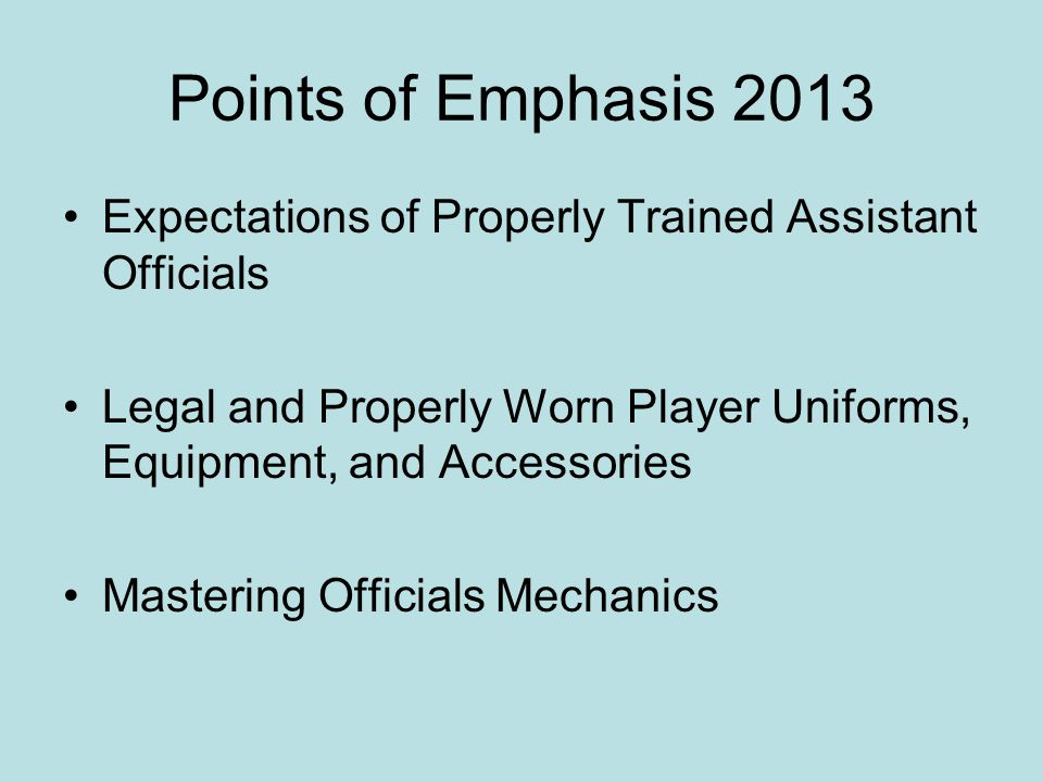 Points of Emphasis 2013 Expectations of Properly Trained Assistant Officials. Legal and Properly Worn Player Uniforms, Equipment, and Accessories.