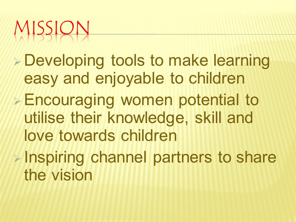 MISSION Developing tools to make learning easy and enjoyable to children.