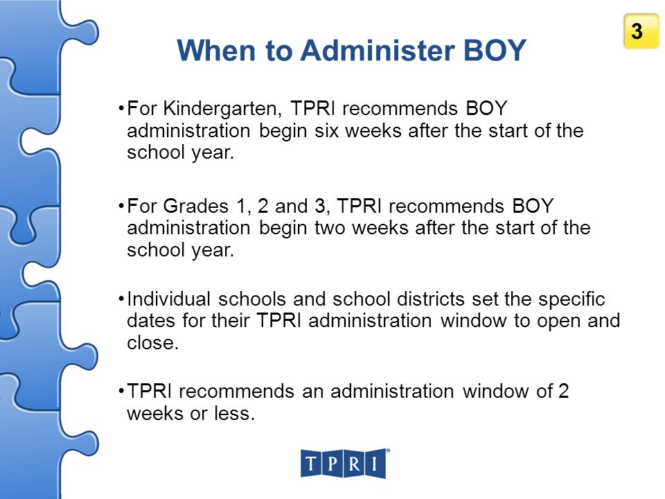 When to Administer BOY For Kindergarten, TPRI recommends BOY administration begin six weeks after the start of the school year.