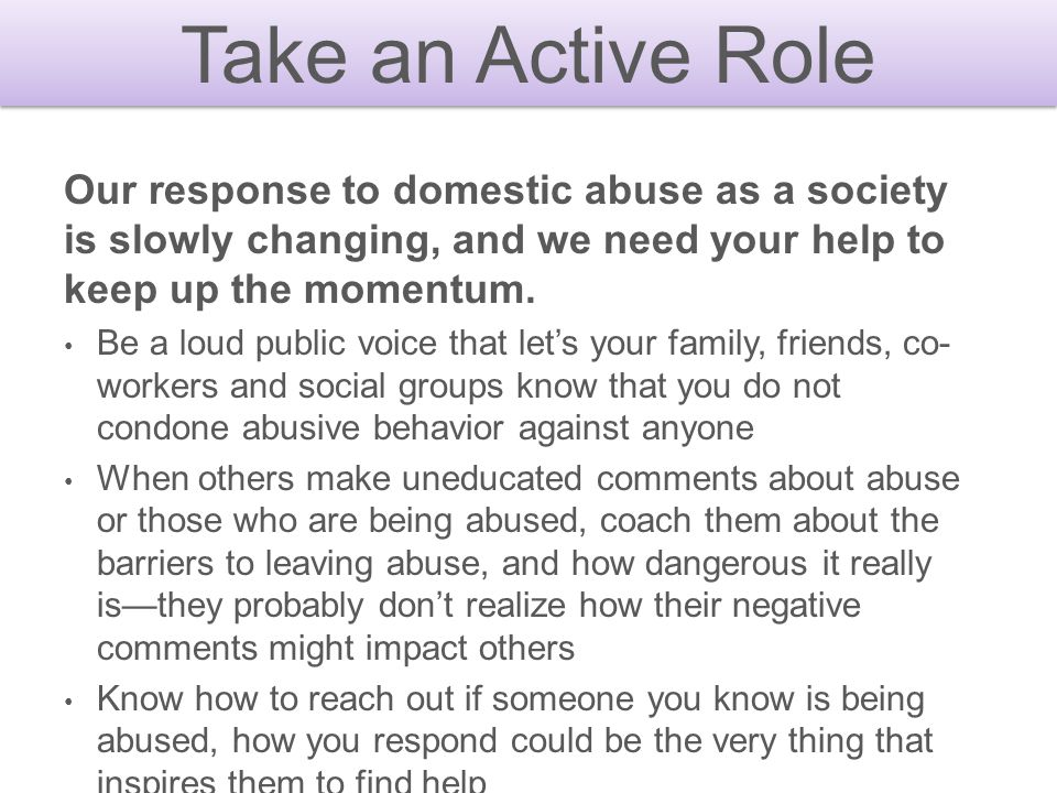Take an Active Role Our response to domestic abuse as a society is slowly changing, and we need your help to keep up the momentum.