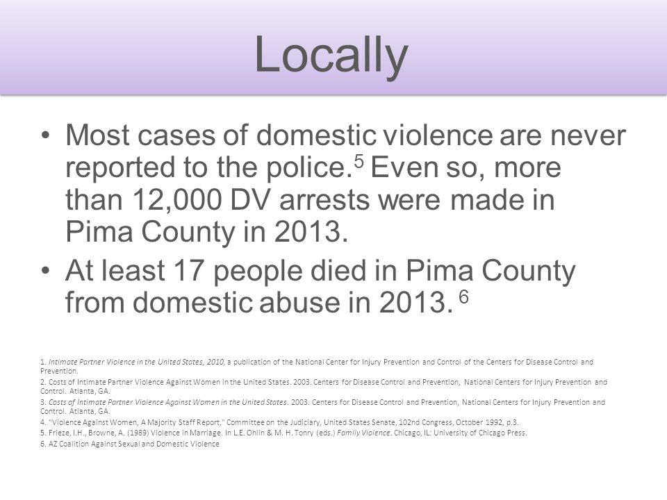 Locally Most cases of domestic violence are never reported to the police.5 Even so, more than 12,000 DV arrests were made in Pima County in 2013.