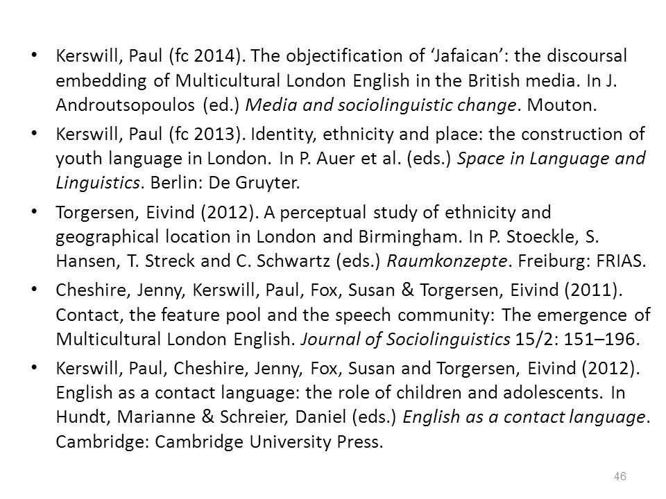 Kerswill, Paul (fc 2014). The objectification of 'Jafaican': the discoursal embedding of Multicultural London English in the British media. In J. Androutsopoulos (ed.) Media and sociolinguistic change. Mouton.