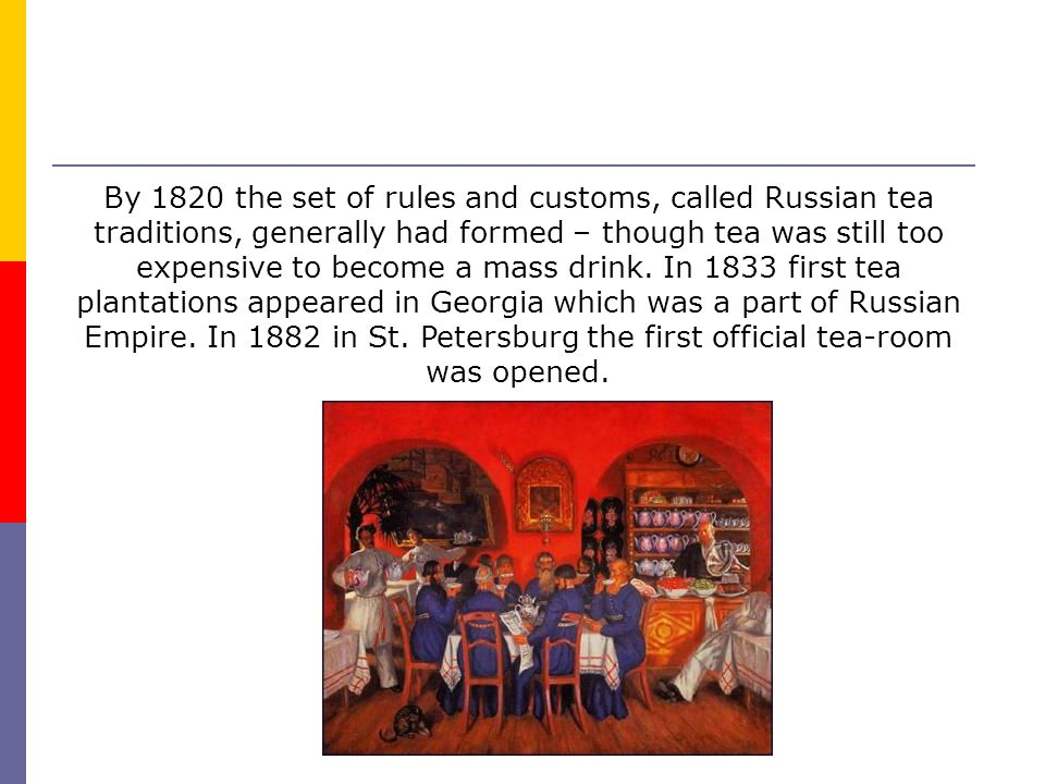 By 1820 the set of rules and customs, called Russian tea traditions, generally had formed – though tea was still too expensive to become a mass drink.