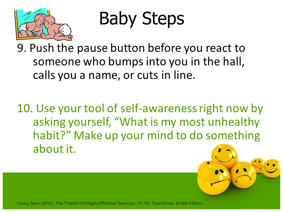 Baby Steps 9. Push the pause button before you react to someone who bumps into you in the hall, calls you a name, or cuts in line.