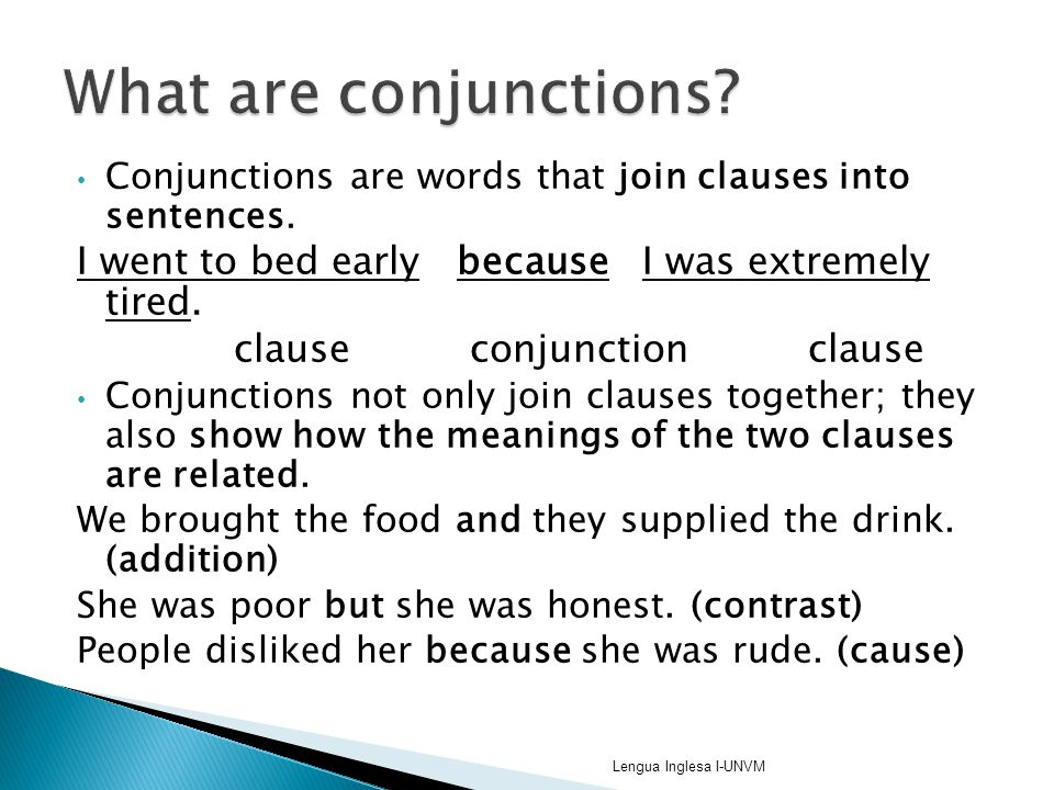 What are conjunctions Conjunctions are words that join clauses into sentences. I went to bed early because I was extremely tired.