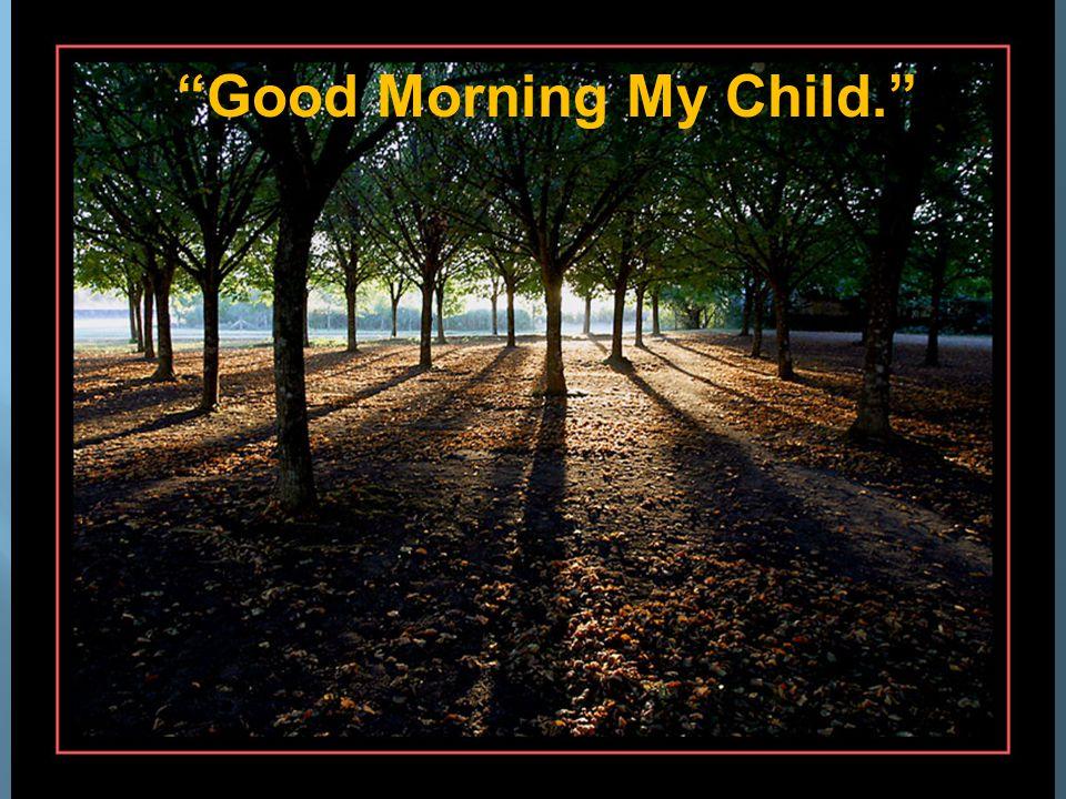 Good Morning My Child.