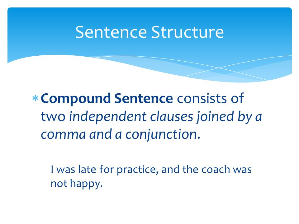 Sentence Structure Compound Sentence consists of two independent clauses joined by a comma and a conjunction.