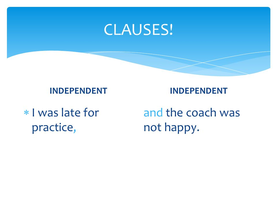 CLAUSES! I was late for practice, and the coach was not happy.