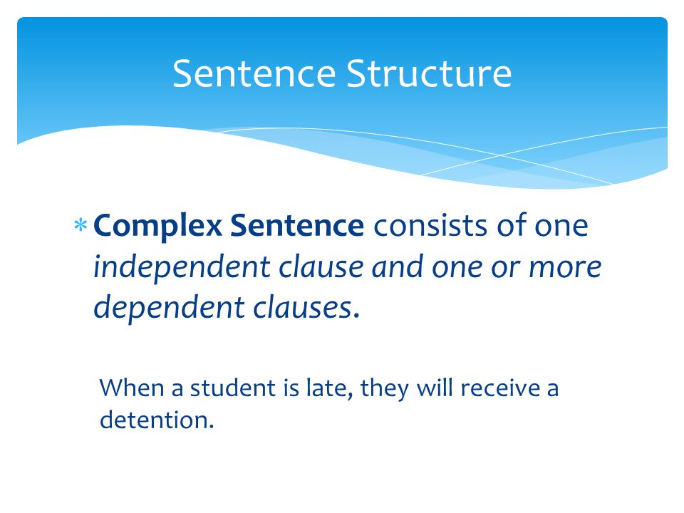Sentence Structure Complex Sentence consists of one independent clause and one or more dependent clauses.