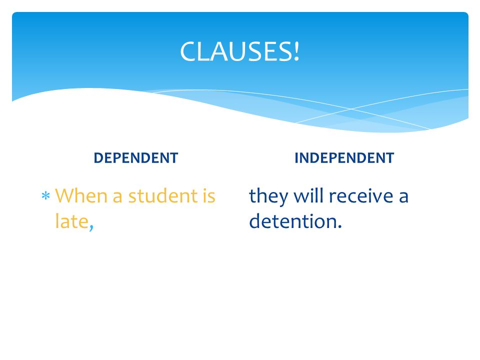 CLAUSES! When a student is late, they will receive a detention.