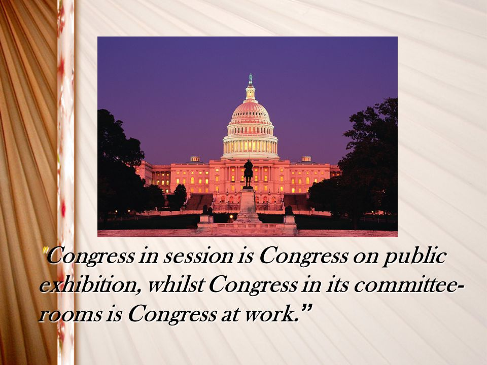 Congress in session is Congress on public exhibition, whilst Congress in its committee-rooms is Congress at work.
