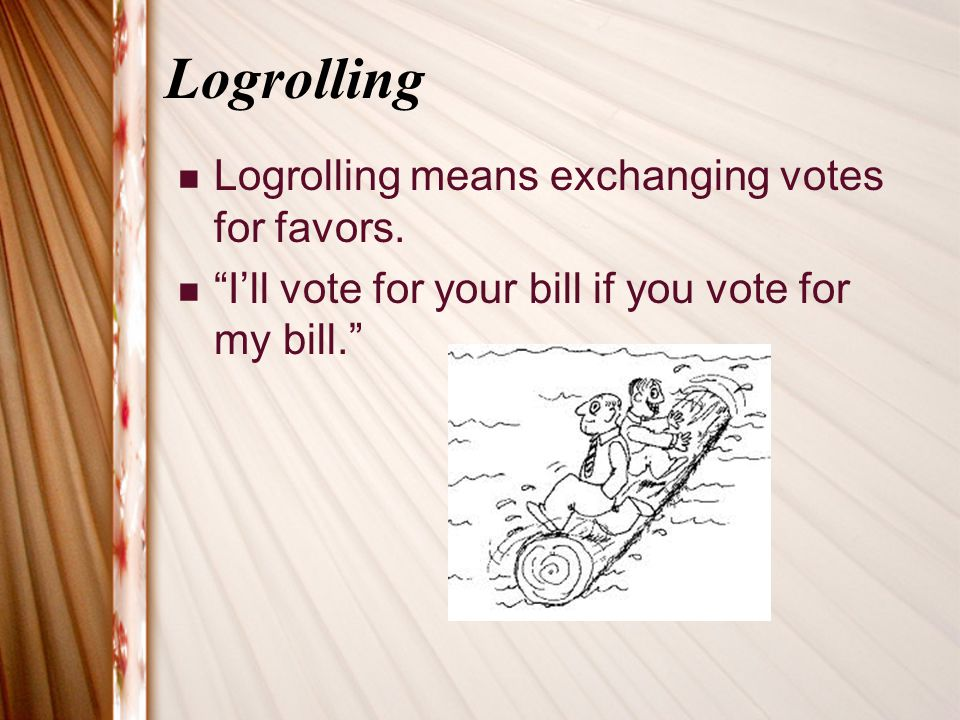 Logrolling Logrolling means exchanging votes for favors.