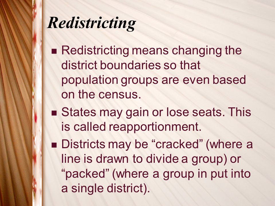 Redistricting Redistricting means changing the district boundaries so that population groups are even based on the census.