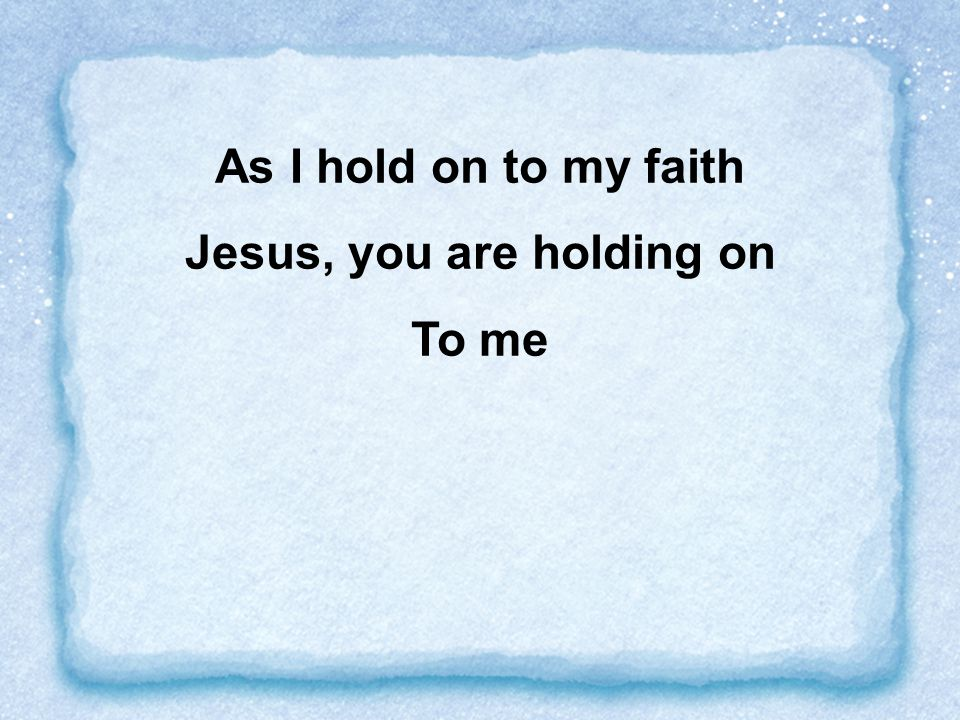 Jesus, you are holding on