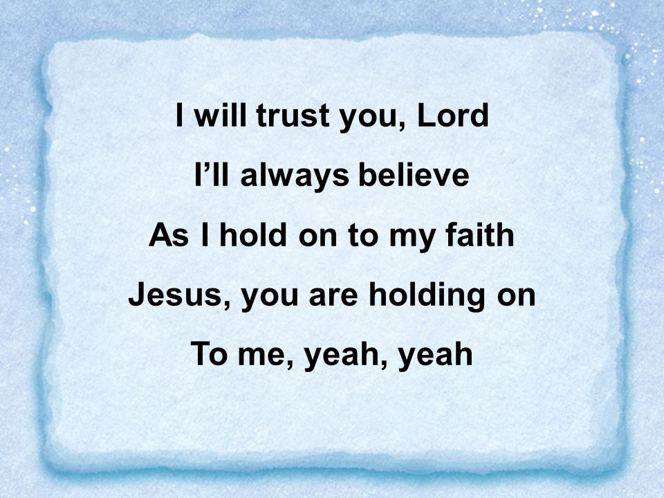 I will trust you, Lord I'll always believe Jesus, you are holding on