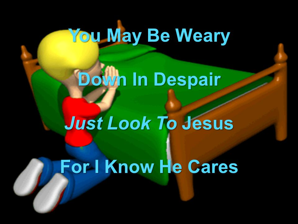 You May Be Weary Down In Despair Just Look To Jesus For I Know He Cares