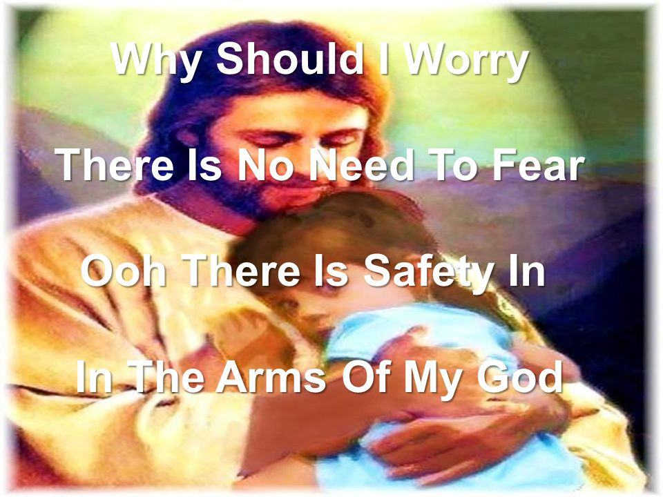 Why Should I Worry There Is No Need To Fear Ooh There Is Safety In In The Arms Of My God