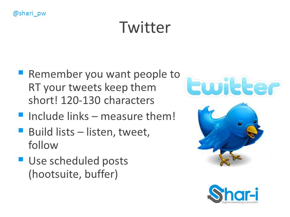 Twitter Remember you want people to RT your tweets keep them short! 120-130 characters. Include links – measure them!